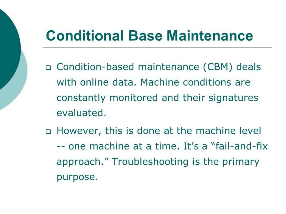 Conditional Base Maintenance  Condition-based maintenance (CBM) deals with online data.