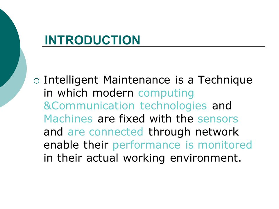 INTRODUCTION  Intelligent Maintenance is a Technique in which modern computing &Communication technologies and Machines are fixed with the sensors and are connected through network enable their performance is monitored in their actual working environment.