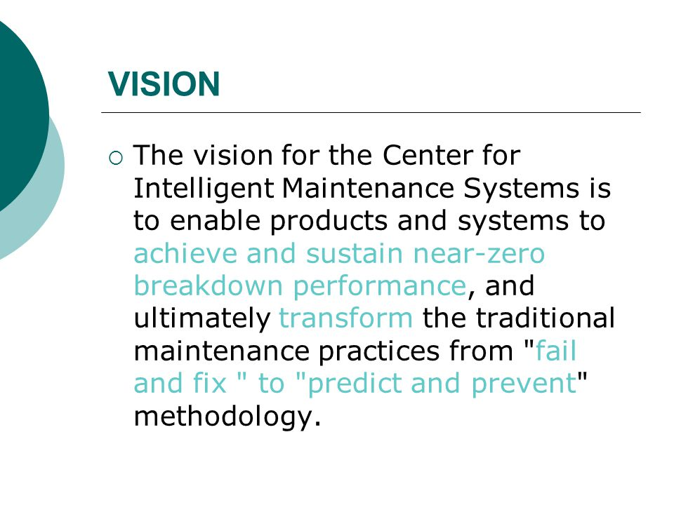 VISION  The vision for the Center for Intelligent Maintenance Systems is to enable products and systems to achieve and sustain near-zero breakdown performance, and ultimately transform the traditional maintenance practices from fail and fix to predict and prevent methodology.