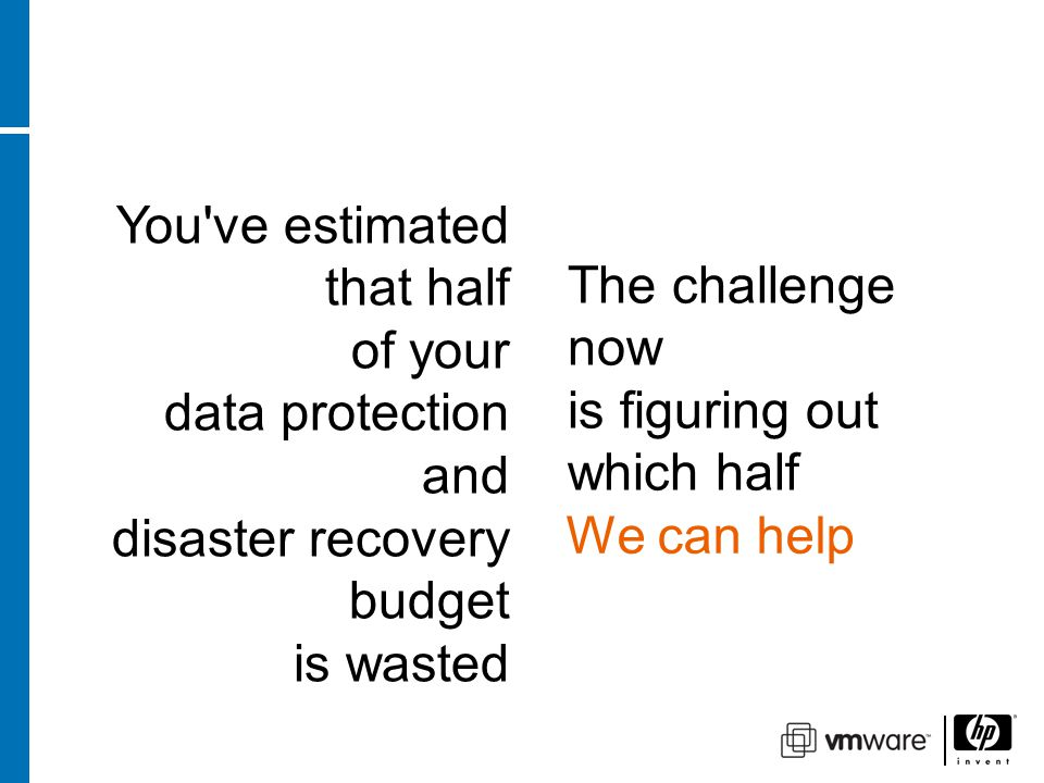 You ve estimated that half of your data protection and disaster recovery budget is wasted The challenge now is figuring out which half We can help You ve estimated that half of your data protection and disaster recovery budget is wasted