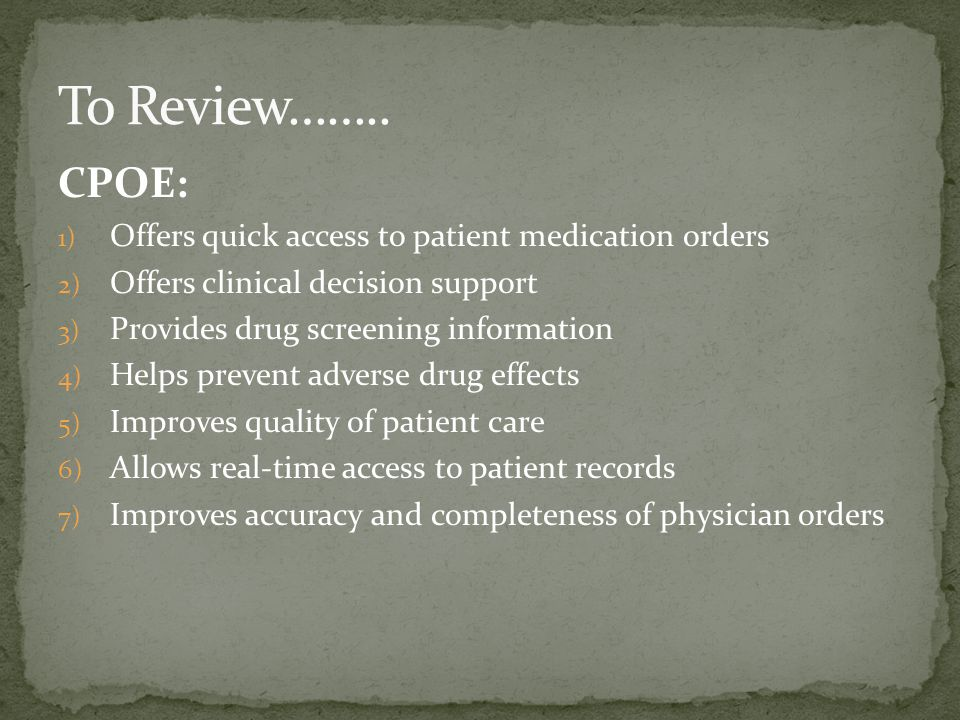 CPOE: 1) Offers quick access to patient medication orders 2) Offers clinical decision support 3) Provides drug screening information 4) Helps prevent adverse drug effects 5) Improves quality of patient care 6) Allows real-time access to patient records 7) Improves accuracy and completeness of physician orders