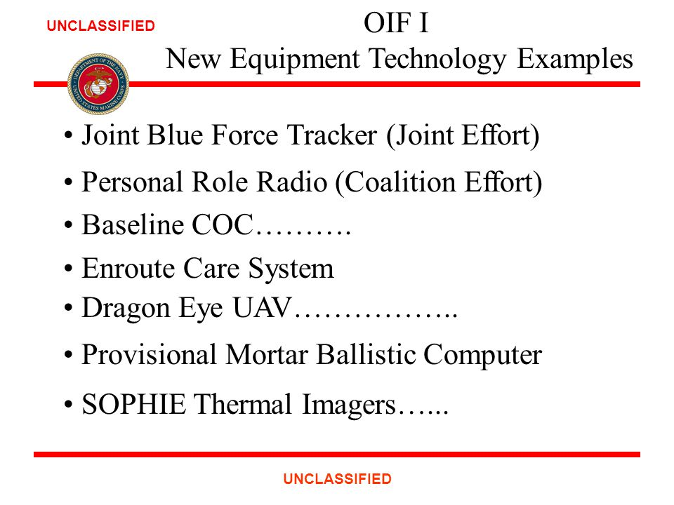 UNCLASSIFIED OIF I New Equipment Technology Examples Joint Blue Force Tracker (Joint Effort) Personal Role Radio (Coalition Effort) Baseline COC……….