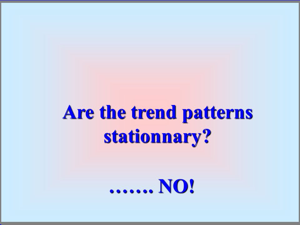 Are the trend patterns stationnary ……. NO!