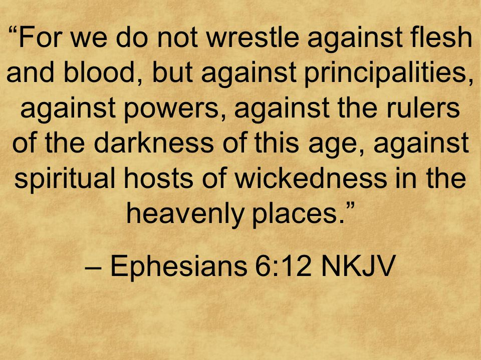For we do not wrestle against flesh and blood, but against principalities, against powers, against the rulers of the darkness of this age, against spiritual hosts of wickedness in the heavenly places. – Ephesians 6:12 NKJV