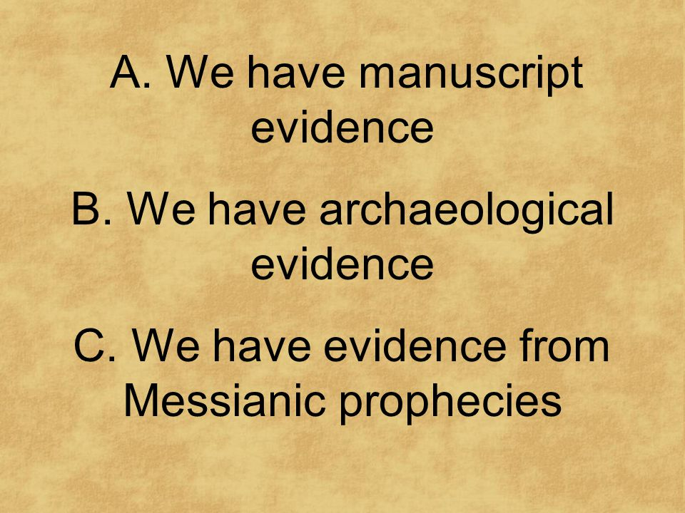 A. We have manuscript evidence B. We have archaeological evidence C.