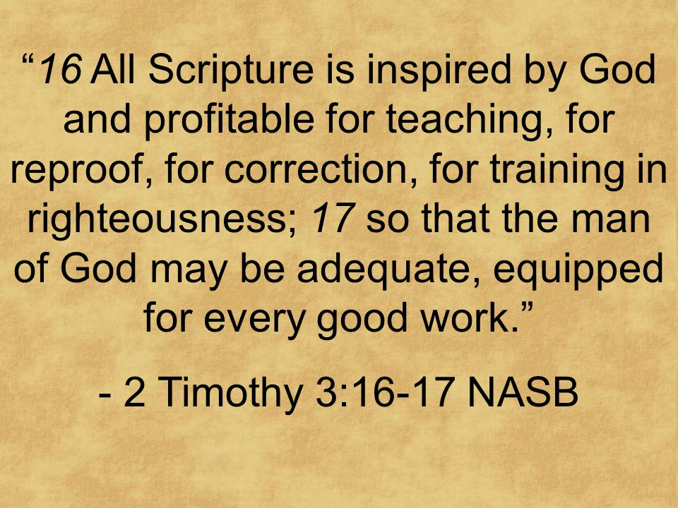16 All Scripture is inspired by God and profitable for teaching, for reproof, for correction, for training in righteousness; 17 so that the man of God may be adequate, equipped for every good work. - 2 Timothy 3:16-17 NASB