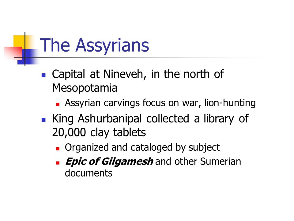 The Assyrians Capital at Nineveh, in the north of Mesopotamia Assyrian carvings focus on war, lion-hunting King Ashurbanipal collected a library of 20,000 clay tablets Organized and cataloged by subject Epic of Gilgamesh and other Sumerian documents