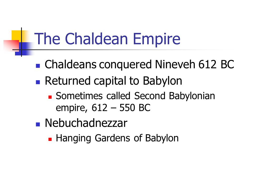 The Chaldean Empire Chaldeans conquered Nineveh 612 BC Returned capital to Babylon Sometimes called Second Babylonian empire, 612 – 550 BC Nebuchadnezzar Hanging Gardens of Babylon