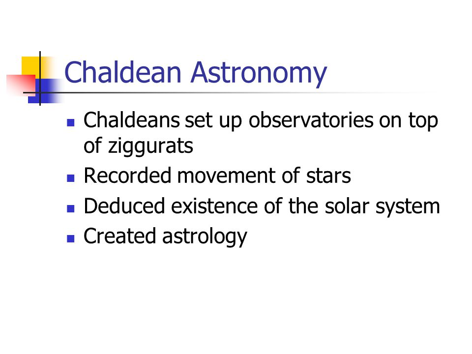Chaldean Astronomy Chaldeans set up observatories on top of ziggurats Recorded movement of stars Deduced existence of the solar system Created astrology