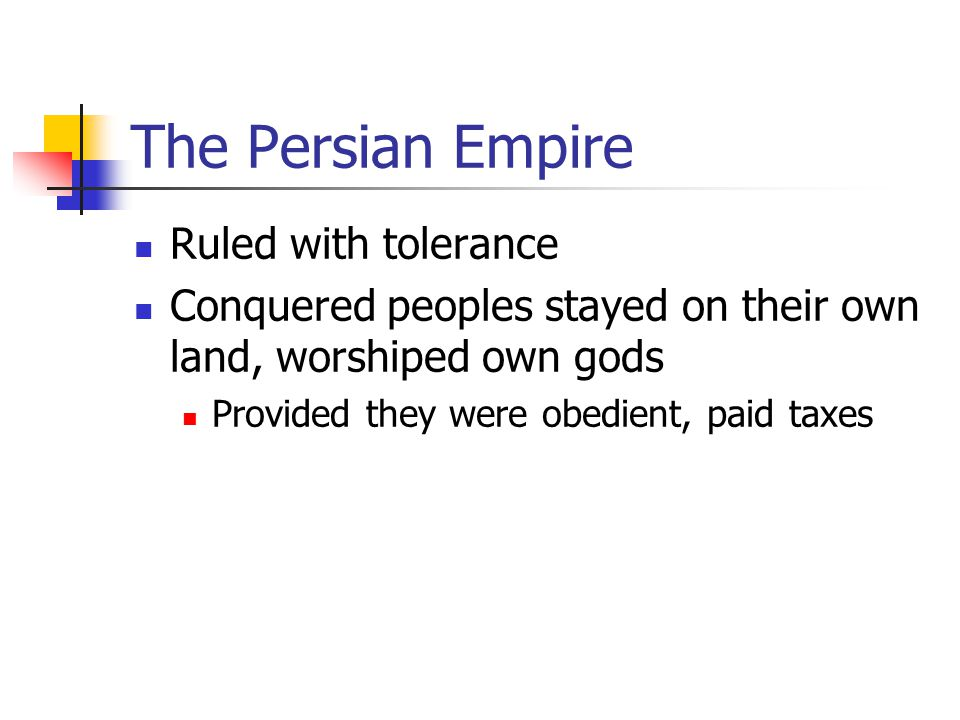 The Persian Empire Ruled with tolerance Conquered peoples stayed on their own land, worshiped own gods Provided they were obedient, paid taxes