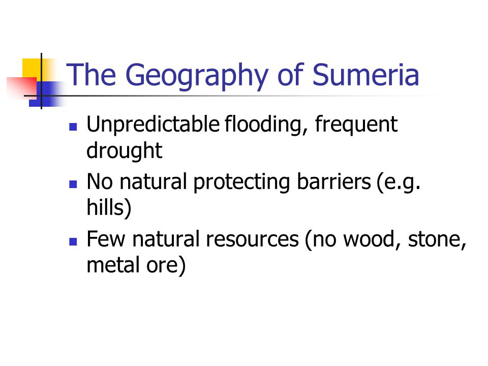 The Geography of Sumeria Unpredictable flooding, frequent drought No natural protecting barriers (e.g.