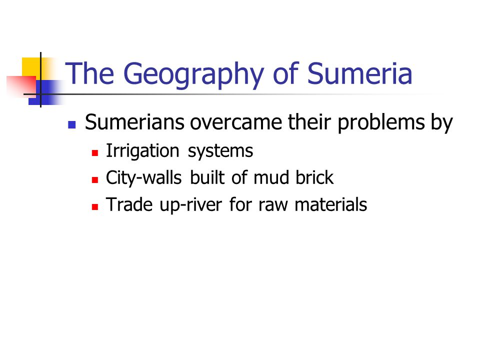 The Geography of Sumeria Sumerians overcame their problems by Irrigation systems City-walls built of mud brick Trade up-river for raw materials