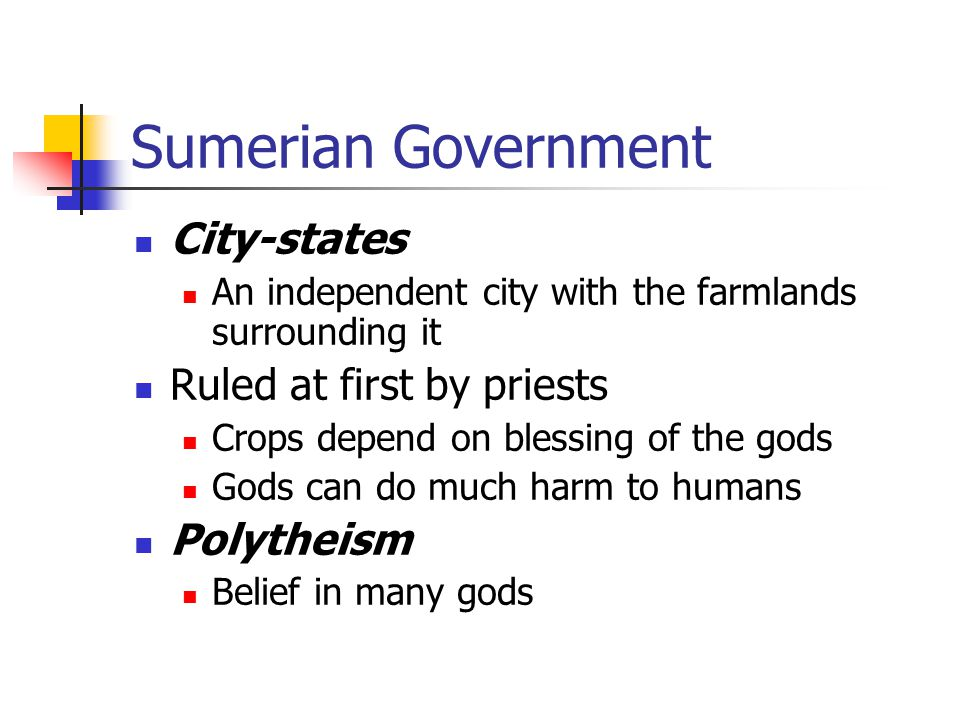Sumerian Government City-states An independent city with the farmlands surrounding it Ruled at first by priests Crops depend on blessing of the gods Gods can do much harm to humans Polytheism Belief in many gods