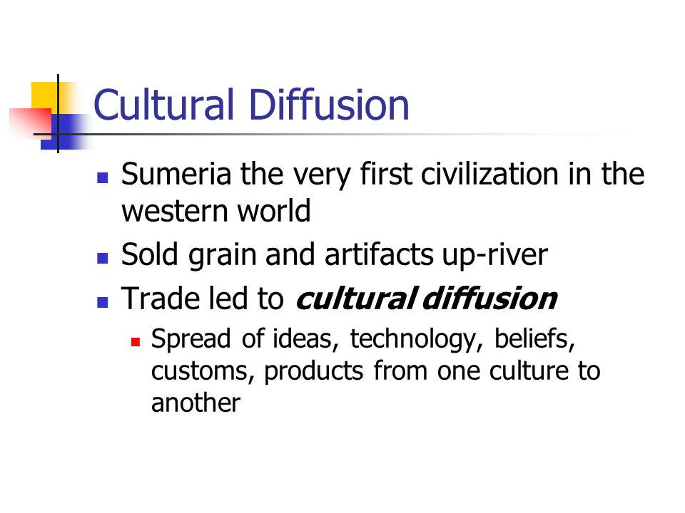 Cultural Diffusion Sumeria the very first civilization in the western world Sold grain and artifacts up-river Trade led to cultural diffusion Spread of ideas, technology, beliefs, customs, products from one culture to another