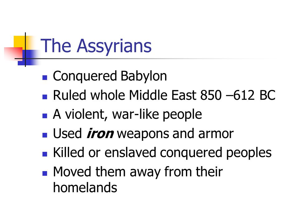 The Assyrians Conquered Babylon Ruled whole Middle East 850 –612 BC A violent, war-like people Used iron weapons and armor Killed or enslaved conquered peoples Moved them away from their homelands