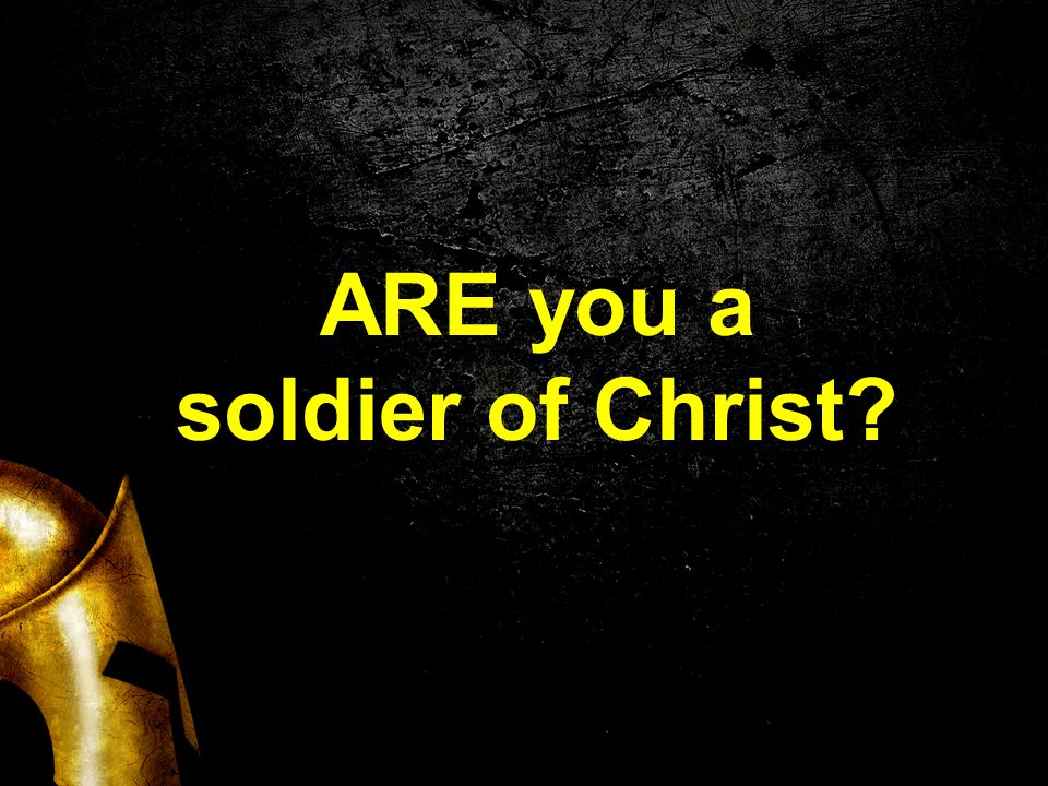 ARE you a soldier of Christ