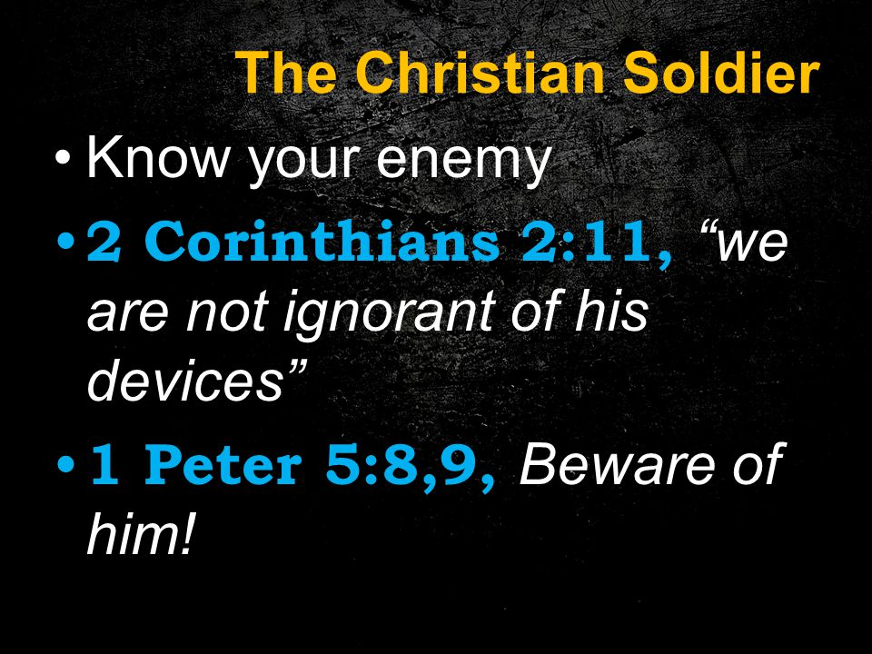 The Christian Soldier Know your enemy 2 Corinthians 2:11, we are not ignorant of his devices 1 Peter 5:8,9, Beware of him!