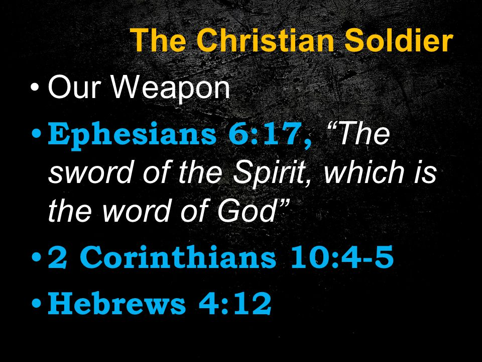 The Christian Soldier Our Weapon Ephesians 6:17, The sword of the Spirit, which is the word of God 2 Corinthians 10:4-5 Hebrews 4:12