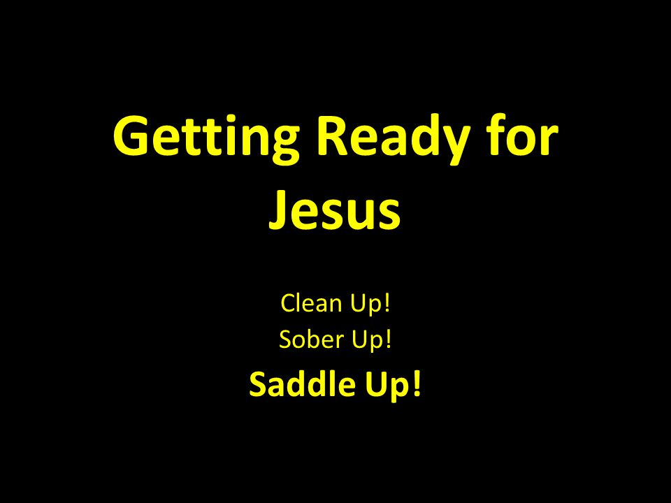 Getting Ready for Jesus Clean Up! Sober Up! Saddle Up!