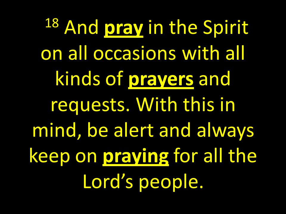 18 And pray in the Spirit on all occasions with all kinds of prayers and requests.