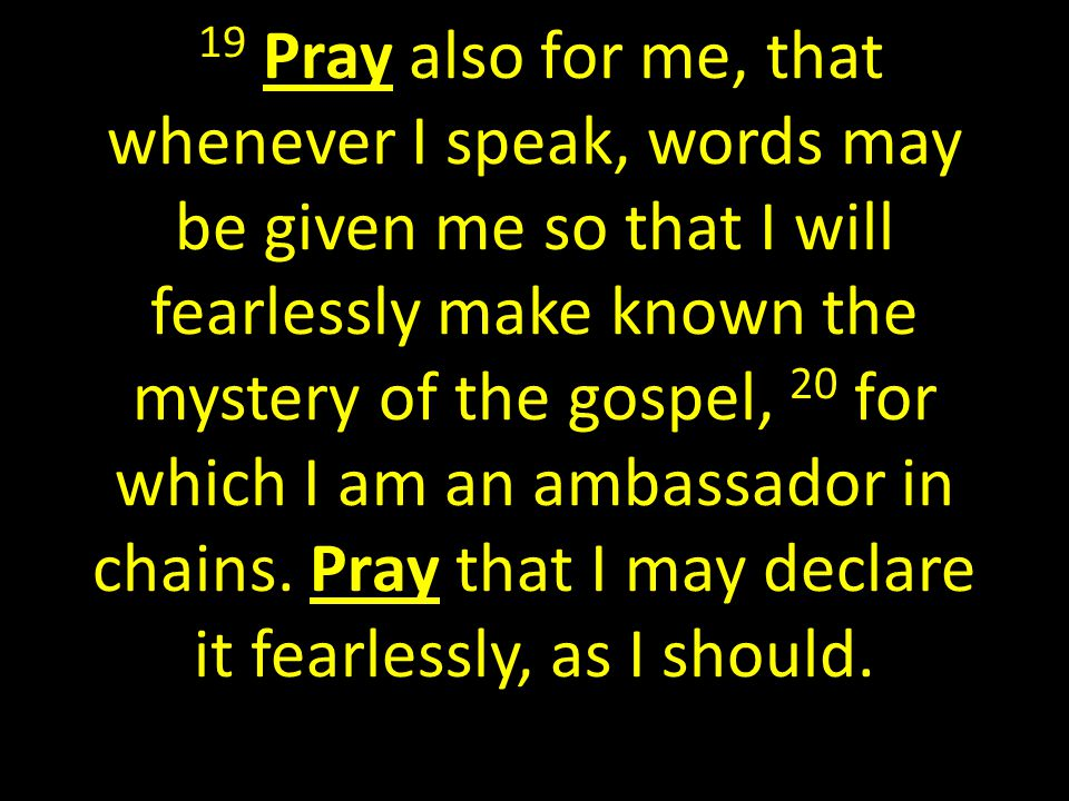 19 Pray also for me, that whenever I speak, words may be given me so that I will fearlessly make known the mystery of the gospel, 20 for which I am an ambassador in chains.