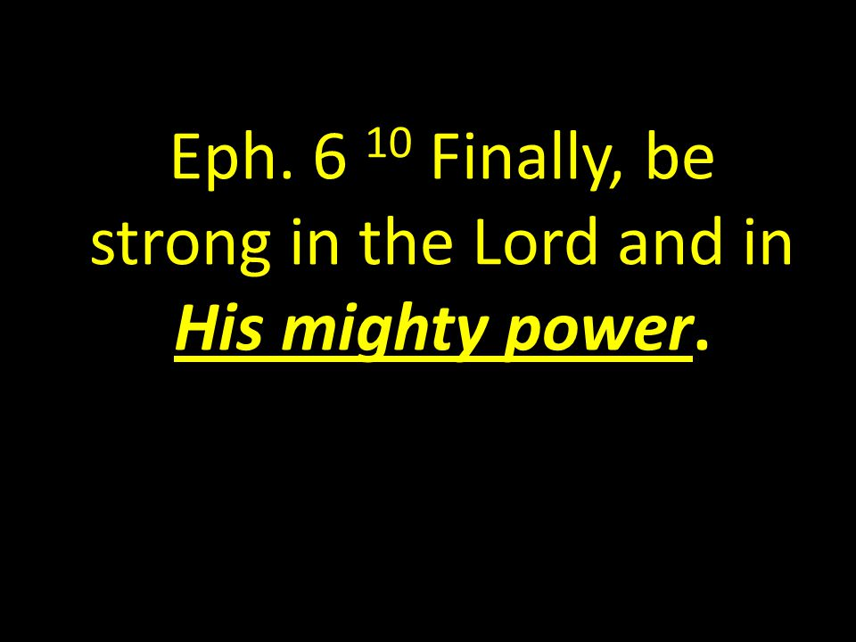 Eph Finally, be strong in the Lord and in His mighty power.