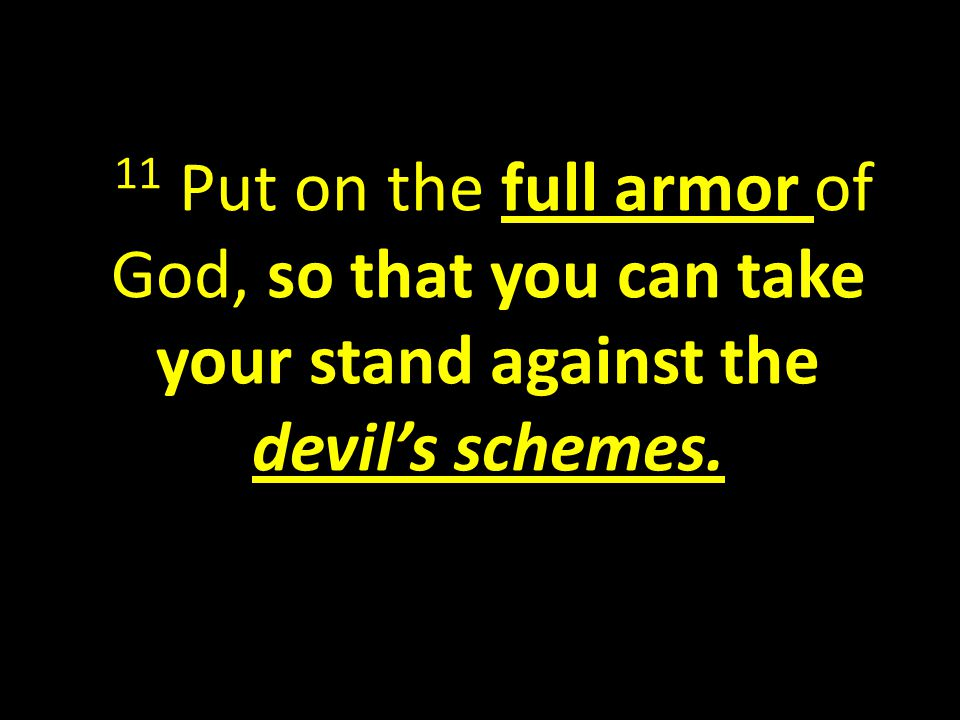 11 Put on the full armor of God, so that you can take your stand against the devil's schemes.