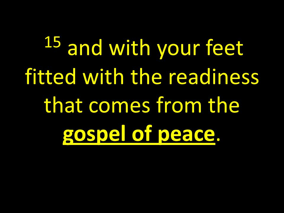 15 and with your feet fitted with the readiness that comes from the gospel of peace.