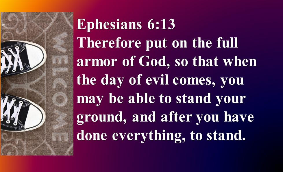 Ephesians 6:13 Therefore put on the full armor of God, so that when the day of evil comes, you may be able to stand your ground, and after you have done everything, to stand.