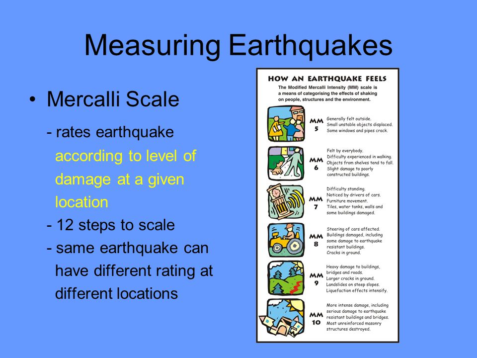 Measuring Earthquakes Mercalli Scale - rates earthquake according to level of damage at a given location - 12 steps to scale - same earthquake can have different rating at different locations