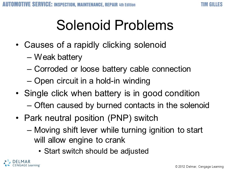 Solenoid Problems Causes of a rapidly clicking solenoid –Weak battery –Corroded or loose battery cable connection –Open circuit in a hold-in winding Single click when battery is in good condition –Often caused by burned contacts in the solenoid Park neutral position (PNP) switch –Moving shift lever while turning ignition to start will allow engine to crank Start switch should be adjusted