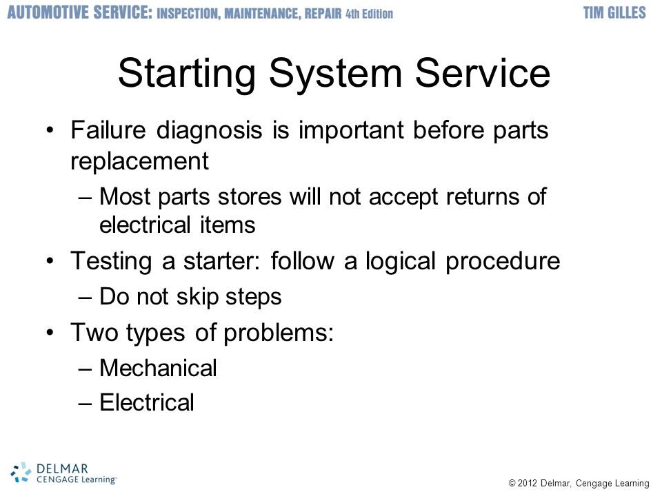 © 2012 Delmar, Cengage Learning Starting System Service Failure diagnosis is important before parts replacement –Most parts stores will not accept returns of electrical items Testing a starter: follow a logical procedure –Do not skip steps Two types of problems: –Mechanical –Electrical