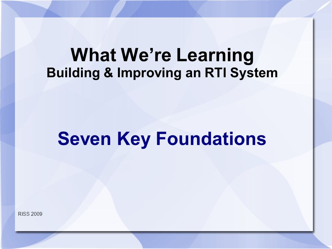 What We're Learning Building & Improving an RTI System Seven Key Foundations RISS 2009