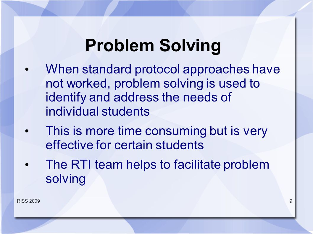 RISS Problem Solving When standard protocol approaches have not worked, problem solving is used to identify and address the needs of individual students This is more time consuming but is very effective for certain students The RTI team helps to facilitate problem solving