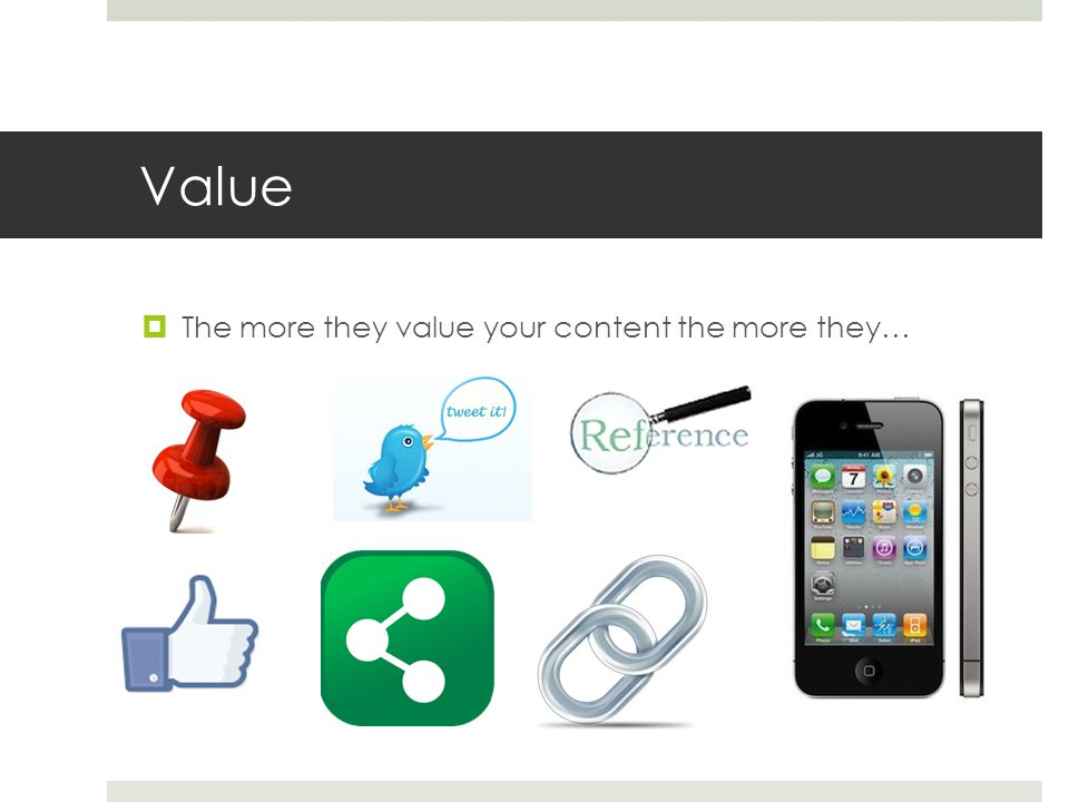 Value  The more they value your content the more they…