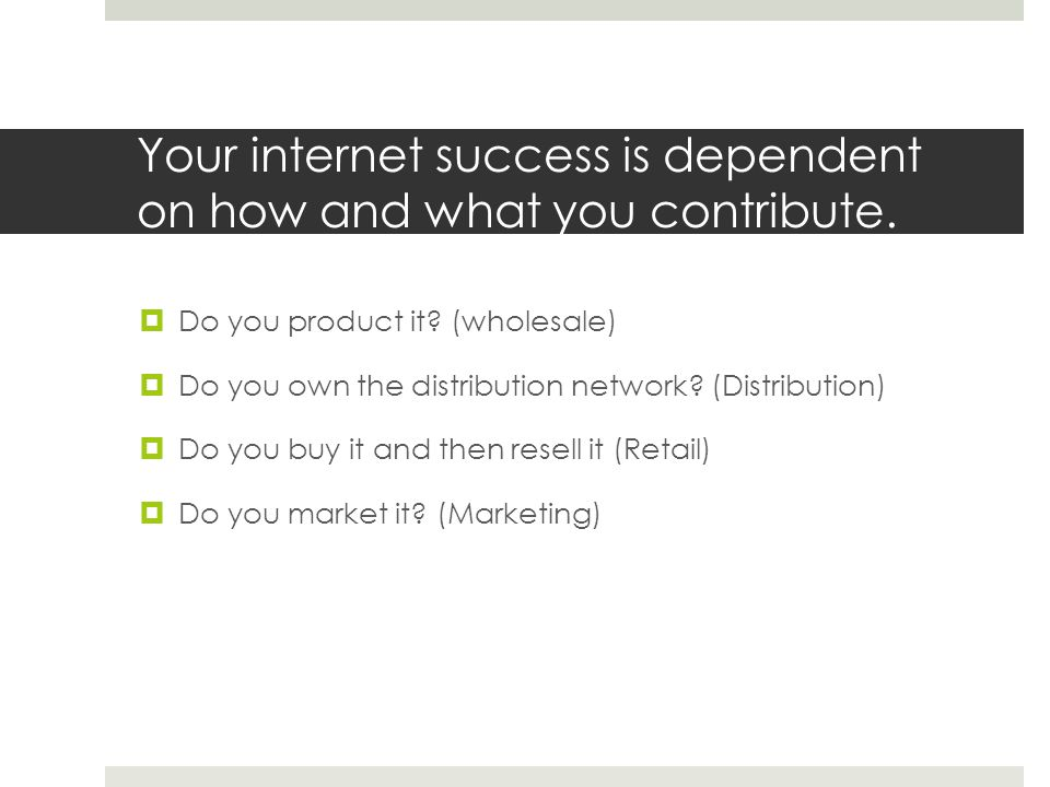 Your internet success is dependent on how and what you contribute.