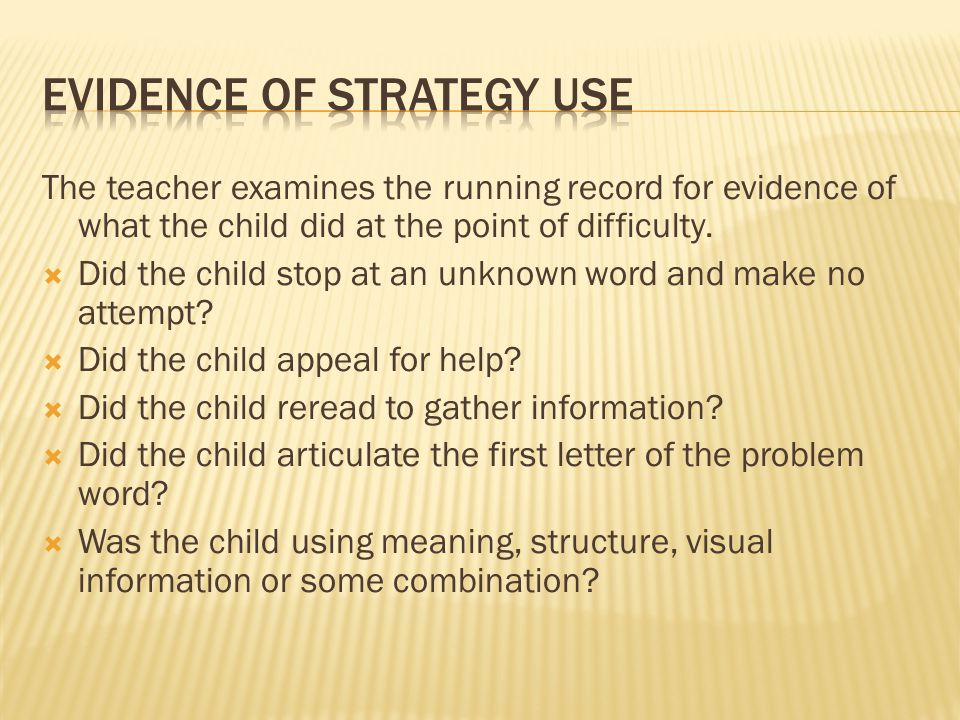 The teacher examines the running record for evidence of what the child did at the point of difficulty.