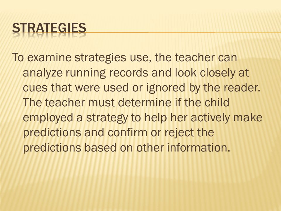 To examine strategies use, the teacher can analyze running records and look closely at cues that were used or ignored by the reader.