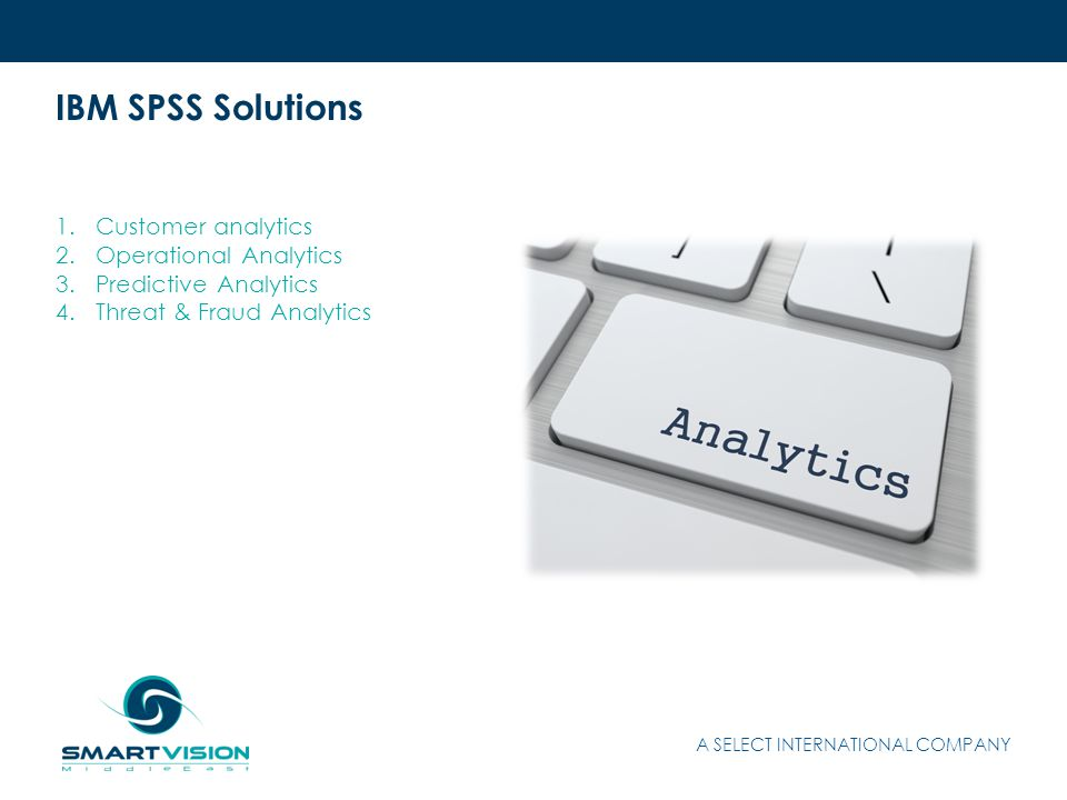 IBM SPSS Solutions 1.Customer analytics 2.Operational Analytics 3.Predictive Analytics 4.Threat & Fraud Analytics A SELECT INTERNATIONAL COMPANY