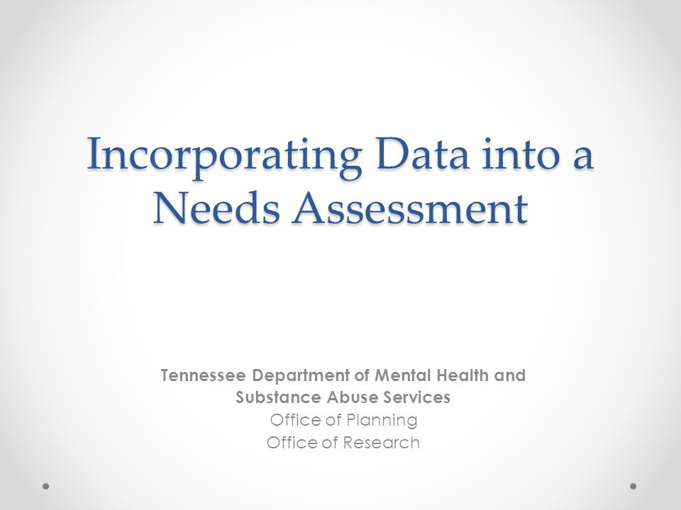 Incorporating Data into a Needs Assessment Tennessee Department of Mental Health and Substance Abuse Services Office of Planning Office of Research