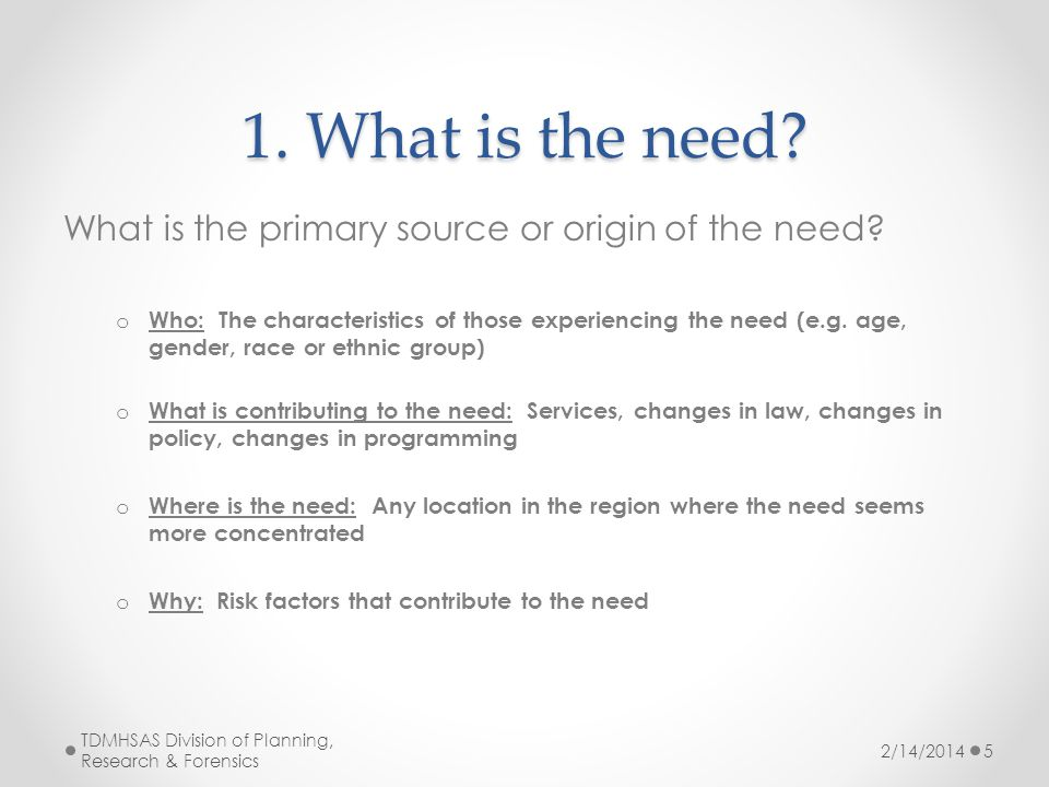 1. What is the need. What is the primary source or origin of the need.
