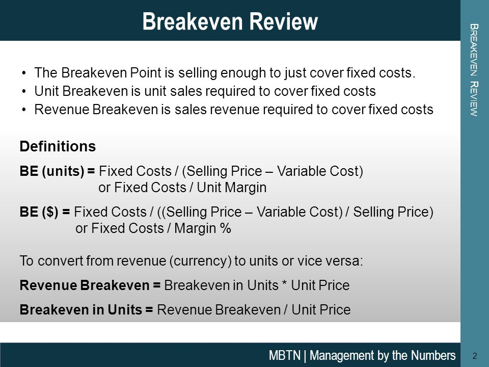B REAKEVEN R EVIEW 2 Breakeven Review MBTN | Management by the Numbers Definitions BE (units) = Fixed Costs / (Selling Price – Variable Cost) or Fixed Costs / Unit Margin BE ($) = Fixed Costs / ((Selling Price – Variable Cost) / Selling Price) or Fixed Costs / Margin % To convert from revenue (currency) to units or vice versa: Revenue Breakeven = Breakeven in Units * Unit Price Breakeven in Units = Revenue Breakeven / Unit Price The Breakeven Point is selling enough to just cover fixed costs.