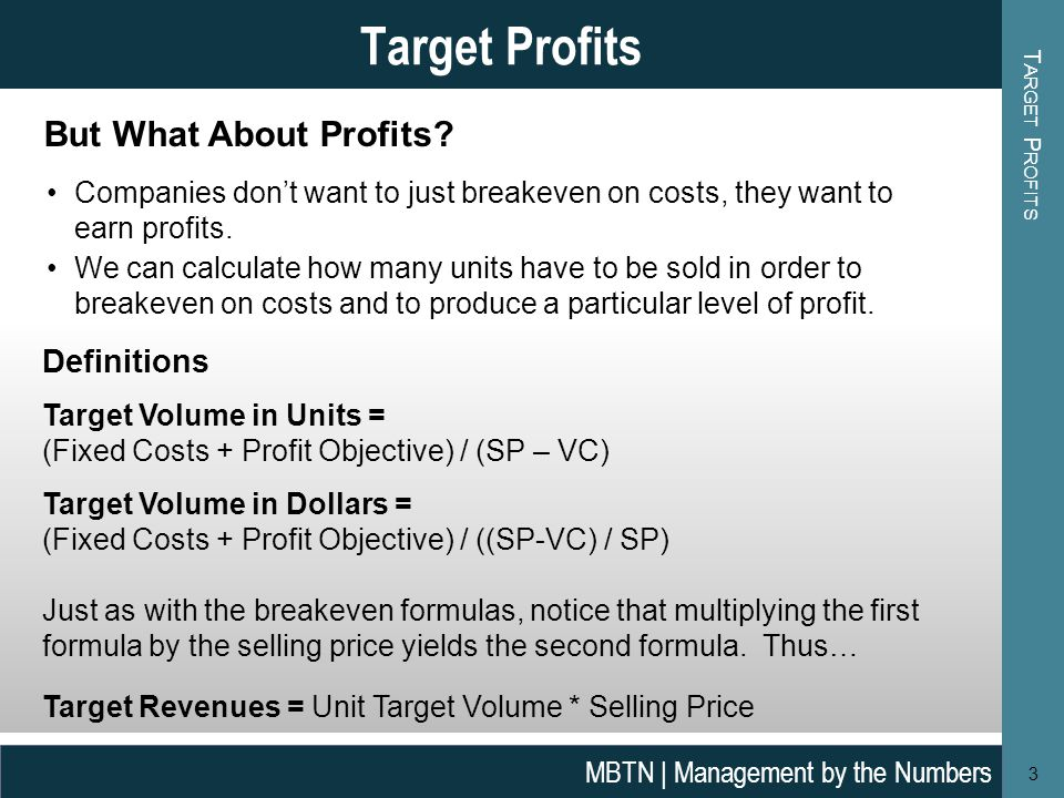 T ARGET P ROFITS 3 Target Profits MBTN | Management by the Numbers Definitions Target Volume in Units = (Fixed Costs + Profit Objective) / (SP – VC) Target Volume in Dollars = (Fixed Costs + Profit Objective) / ((SP-VC) / SP) Just as with the breakeven formulas, notice that multiplying the first formula by the selling price yields the second formula.