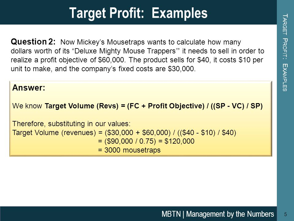 T ARGET P ROFIT : E XAMPLES 5 Target Profit: Examples MBTN | Management by the Numbers Question 2: Now Mickey's Mousetraps wants to calculate how many dollars worth of its Deluxe Mighty Mouse Trappers' it needs to sell in order to realize a profit objective of $60,000.