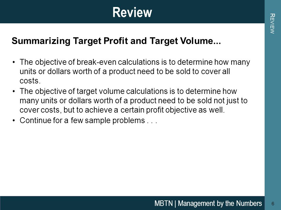 R EVIEW 6 Review MBTN | Management by the Numbers The objective of break-even calculations is to determine how many units or dollars worth of a product need to be sold to cover all costs.
