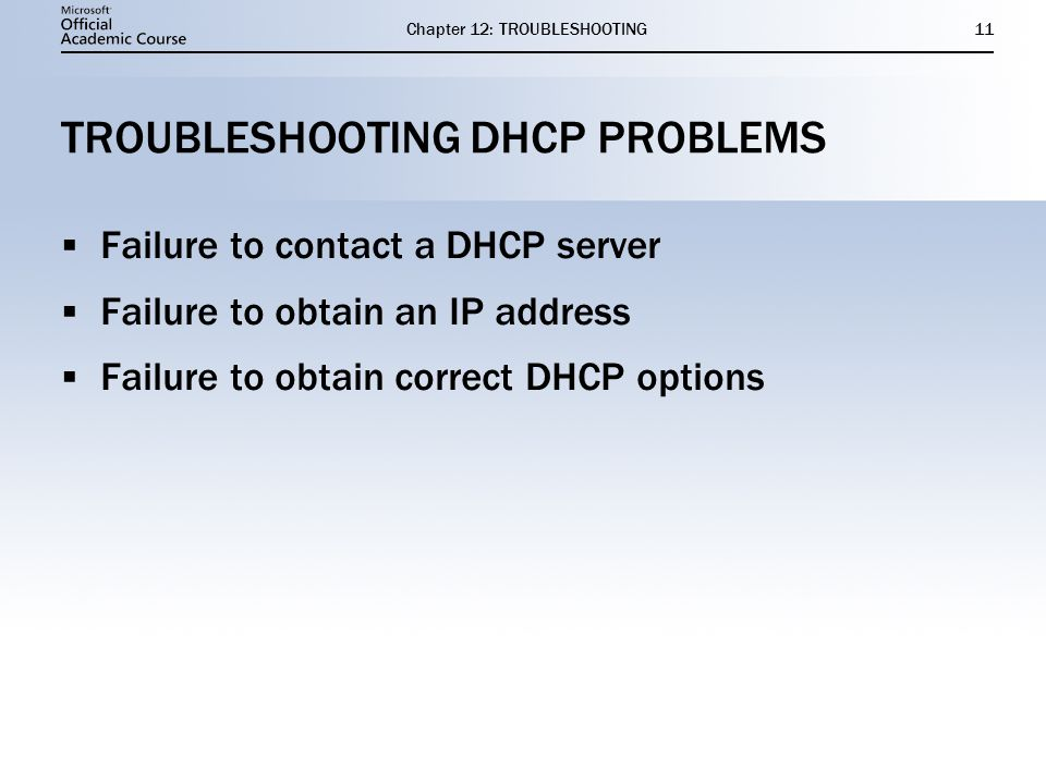 Chapter 12: TROUBLESHOOTING11 TROUBLESHOOTING DHCP PROBLEMS  Failure to contact a DHCP server  Failure to obtain an IP address  Failure to obtain correct DHCP options  Failure to contact a DHCP server  Failure to obtain an IP address  Failure to obtain correct DHCP options