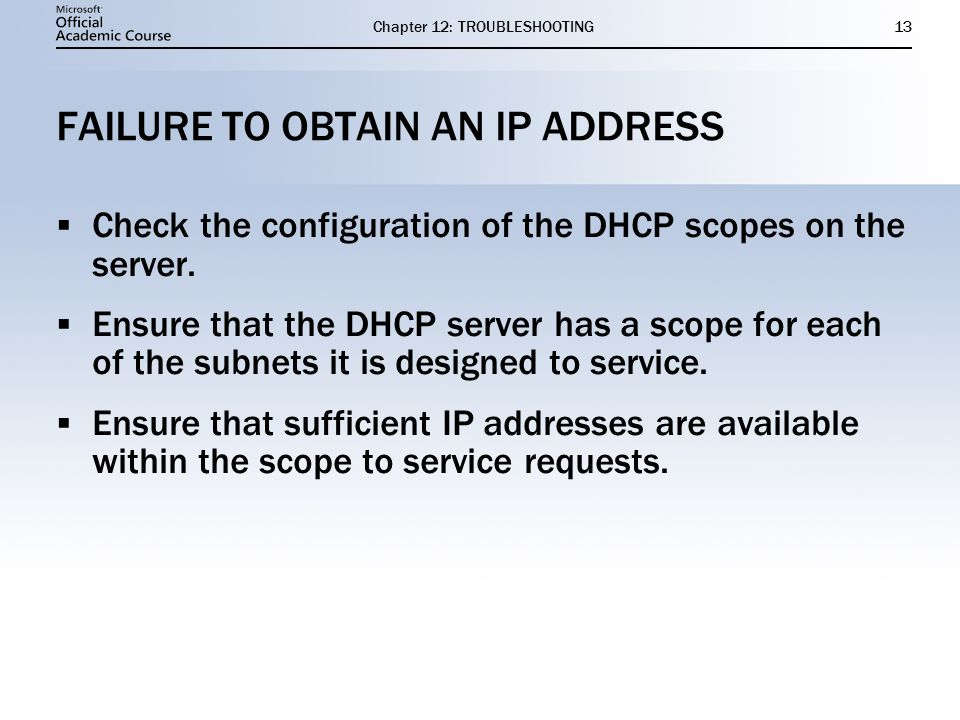 Chapter 12: TROUBLESHOOTING13 FAILURE TO OBTAIN AN IP ADDRESS  Check the configuration of the DHCP scopes on the server.