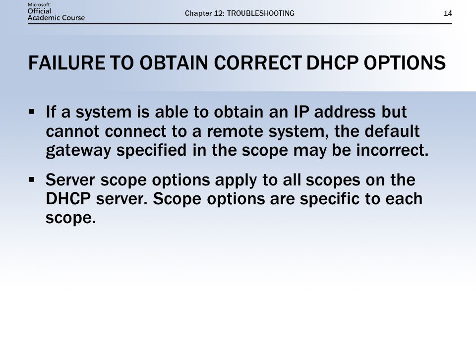 Chapter 12: TROUBLESHOOTING14 FAILURE TO OBTAIN CORRECT DHCP OPTIONS  If a system is able to obtain an IP address but cannot connect to a remote system, the default gateway specified in the scope may be incorrect.