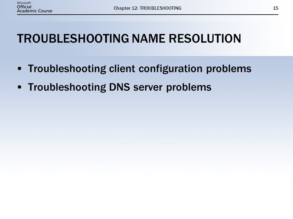 Chapter 12: TROUBLESHOOTING15 TROUBLESHOOTING NAME RESOLUTION  Troubleshooting client configuration problems  Troubleshooting DNS server problems  Troubleshooting client configuration problems  Troubleshooting DNS server problems