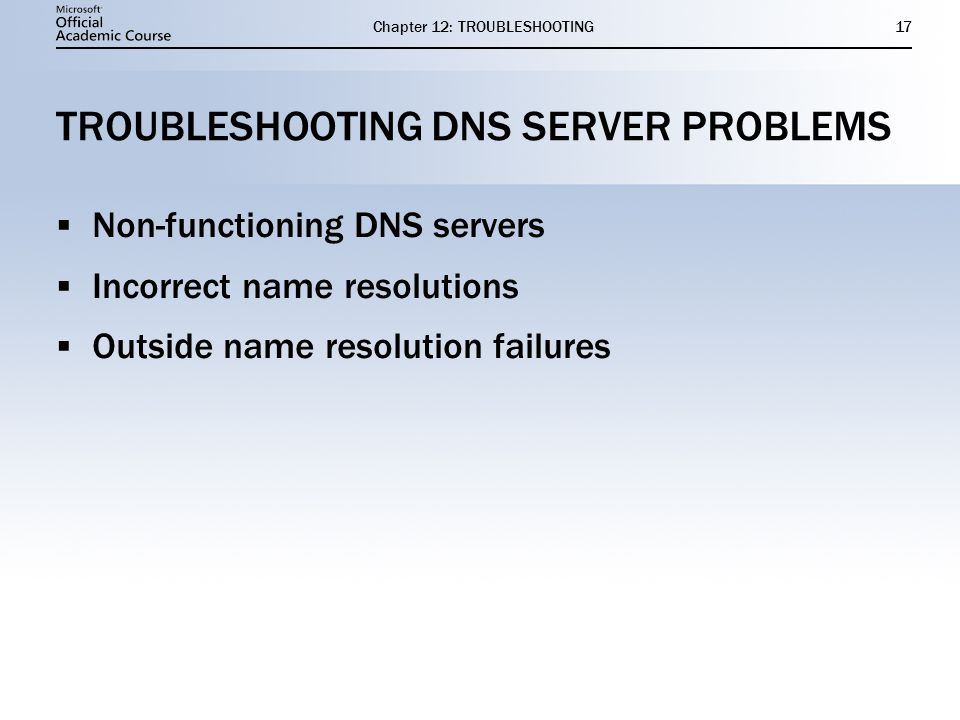 Chapter 12: TROUBLESHOOTING17 TROUBLESHOOTING DNS SERVER PROBLEMS  Non-functioning DNS servers  Incorrect name resolutions  Outside name resolution failures  Non-functioning DNS servers  Incorrect name resolutions  Outside name resolution failures